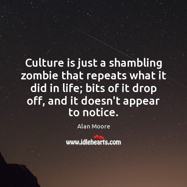 Culture is just a shambling zombie that repeats what it did in Alan Moore Picture Quote