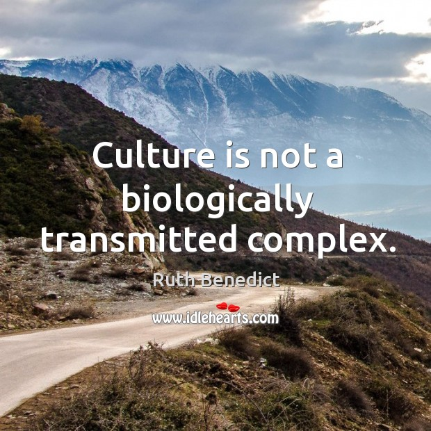 Culture is not a biologically transmitted complex. Ruth Benedict Picture Quote
