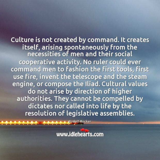Culture is not created by command. It creates itself, arising spontaneously from Image