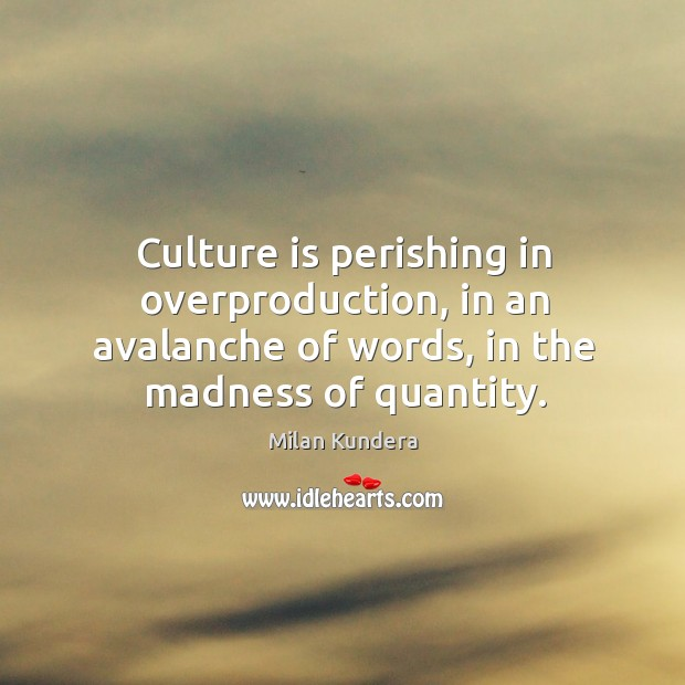 Culture is perishing in overproduction, in an avalanche of words, in the Image