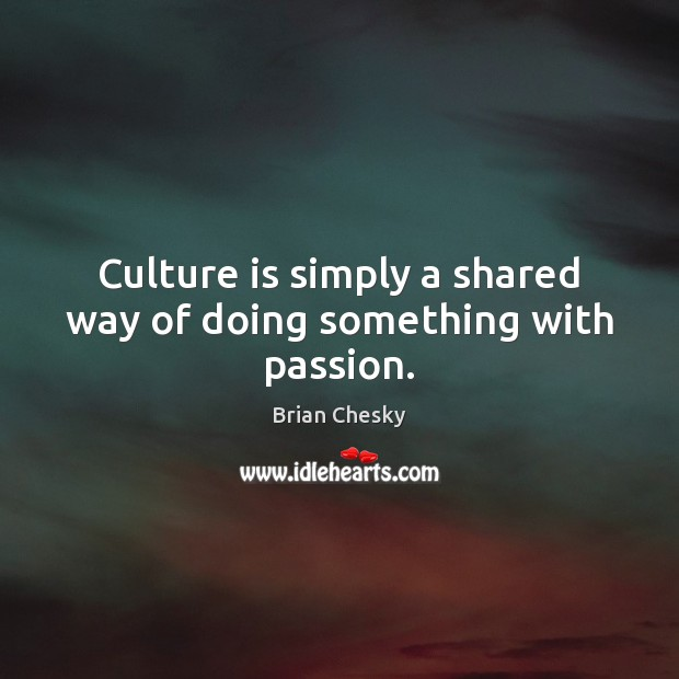 Culture is simply a shared way of doing something with passion. Image