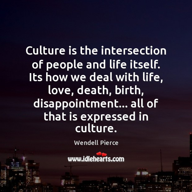 Culture is the intersection of people and life itself. Its how we Wendell Pierce Picture Quote