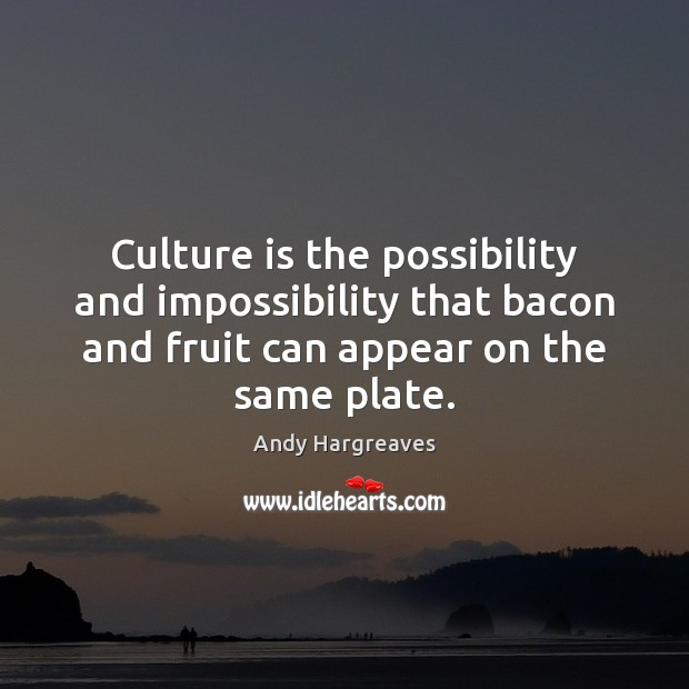 Image, Culture is the possibility and impossibility that bacon and fruit can appear