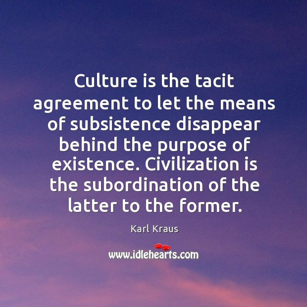 Image, Culture is the tacit agreement to let the means of subsistence disappear behind the purpose of existence.