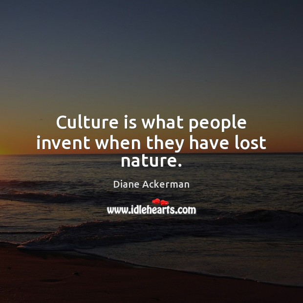 Culture is what people invent when they have lost nature. Diane Ackerman Picture Quote