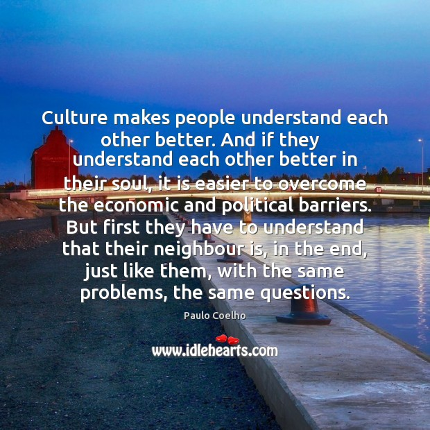Culture makes people understand each other better. And if they   understand each Paulo Coelho Picture Quote