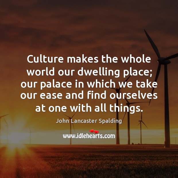 Image, Culture makes the whole world our dwelling place; our palace in which