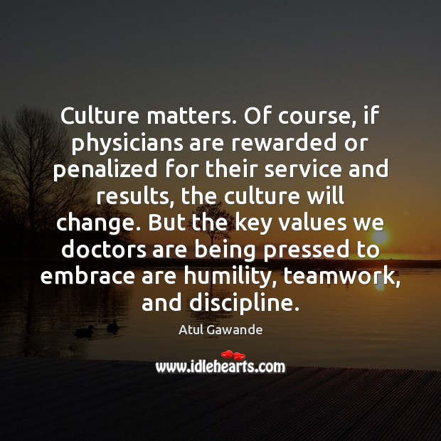 Culture matters. Of course, if physicians are rewarded or penalized for their Atul Gawande Picture Quote