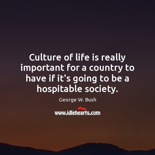 Culture of life is really important for a country to have if George W. Bush Picture Quote