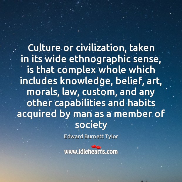 Culture or civilization, taken in its wide ethnographic sense, is that complex Culture Quotes Image