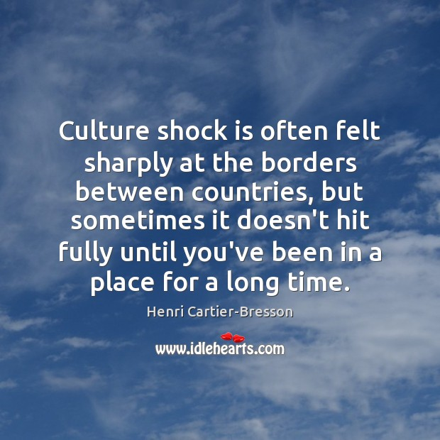 Culture shock is often felt sharply at the borders between countries, but Henri Cartier-Bresson Picture Quote