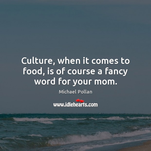Image, Culture, when it comes to food, is of course a fancy word for your mom.