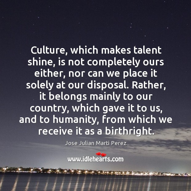 Culture, which makes talent shine, is not completely ours either, nor can we place it solely at our disposal. Jose Julian Marti Perez Picture Quote