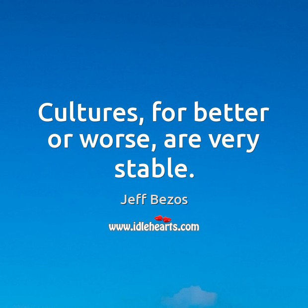 Cultures, for better or worse, are very stable. Jeff Bezos Picture Quote