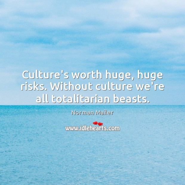 Culture's worth huge, huge risks. Without culture we're all totalitarian beasts. Image