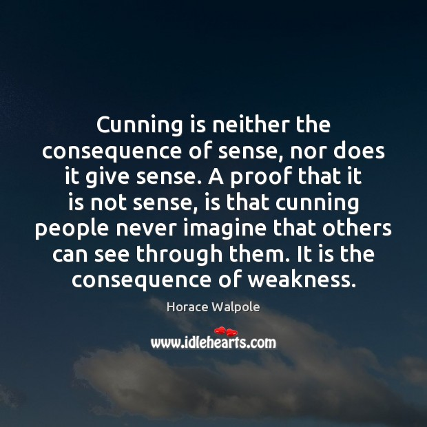 Cunning is neither the consequence of sense, nor does it give sense. Horace Walpole Picture Quote