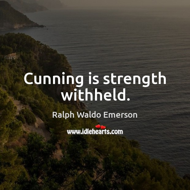 Cunning is strength withheld. Image