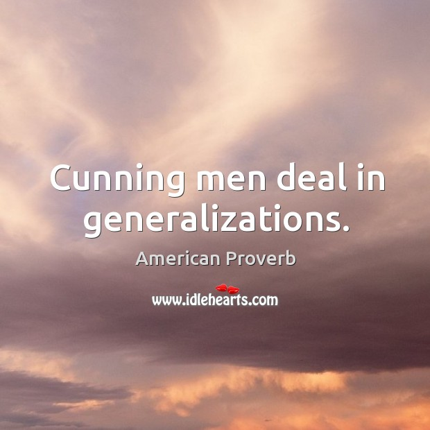 Cunning men deal in generalizations. Image