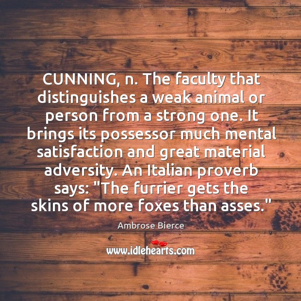 Image, CUNNING, n. The faculty that distinguishes a weak animal or person from