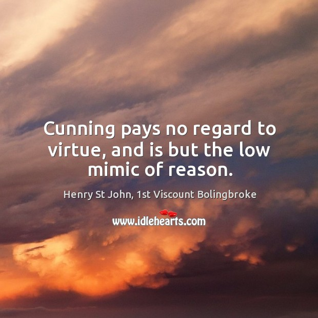 Image, Cunning pays no regard to virtue, and is but the low mimic of reason.
