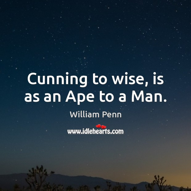 Cunning to wise, is as an Ape to a Man. William Penn Picture Quote