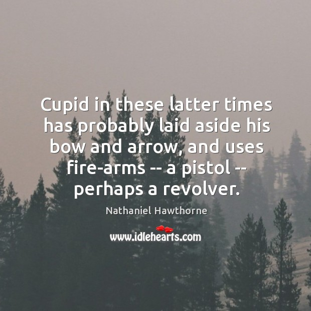 Cupid in these latter times has probably laid aside his bow and Image