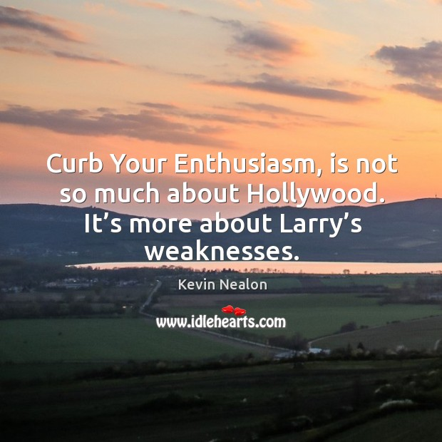 Curb your enthusiasm, is not so much about hollywood. It's more about larry's weaknesses. Image