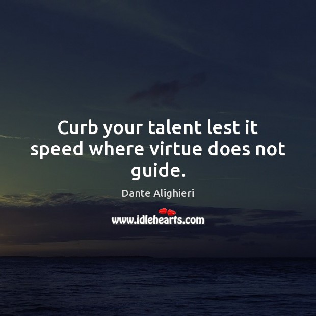 Curb your talent lest it speed where virtue does not guide. Dante Alighieri Picture Quote