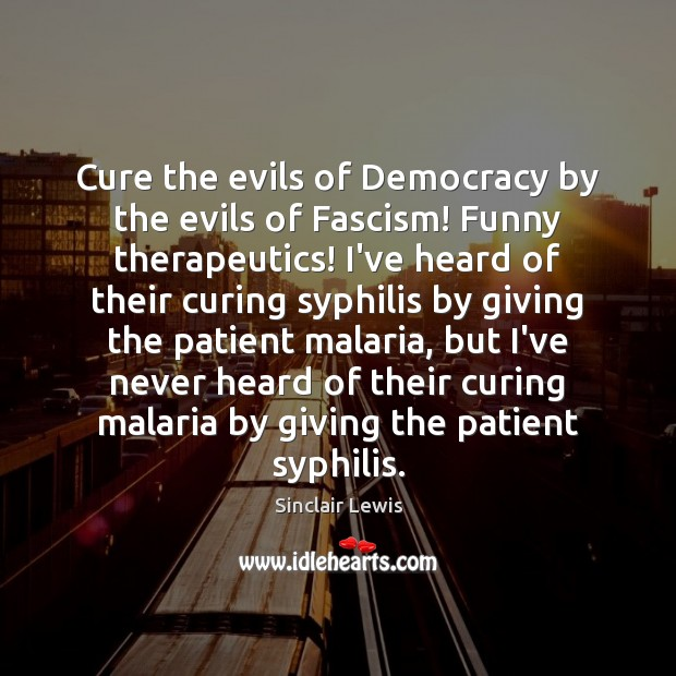Cure the evils of Democracy by the evils of Fascism! Funny therapeutics! Sinclair Lewis Picture Quote