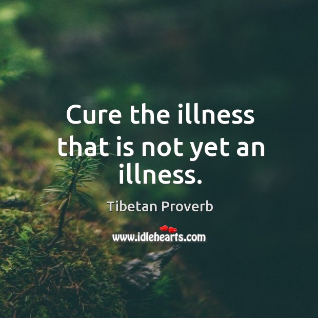 Cure the illness that is not yet an illness. Tibetan Proverbs Image