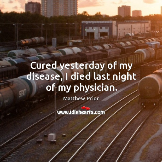 Cured yesterday of my disease, I died last night of my physician. Image