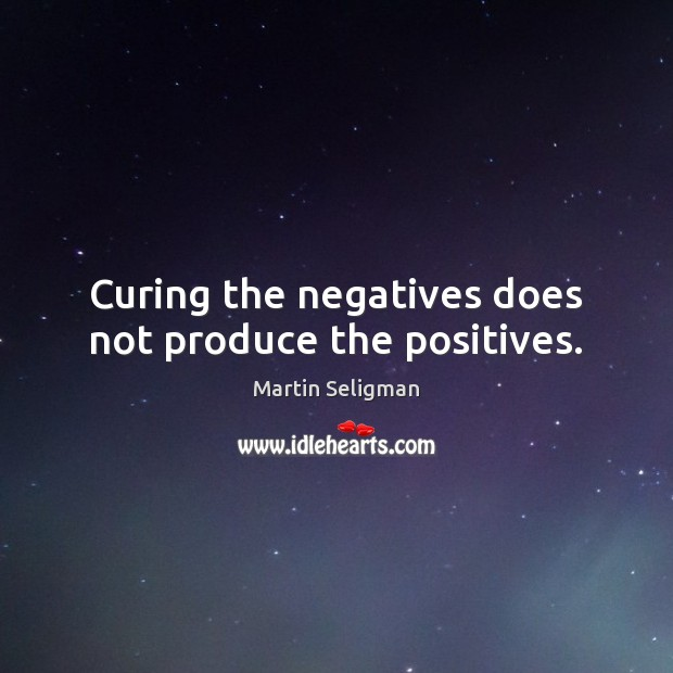 Curing the negatives does not produce the positives. Martin Seligman Picture Quote