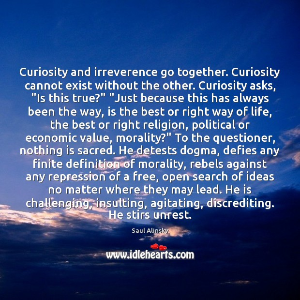 Curiosity and irreverence go together. Curiosity cannot exist without the other. Curiosity Saul Alinsky Picture Quote