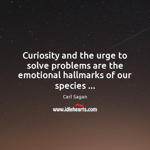 Image, Curiosity and the urge to solve problems are the emotional hallmarks of our species …