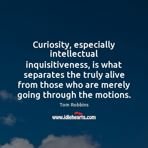 Curiosity, especially intellectual inquisitiveness, is what separates the truly alive from those Image