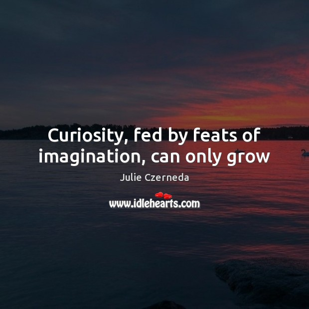 Curiosity, fed by feats of imagination, can only grow Image
