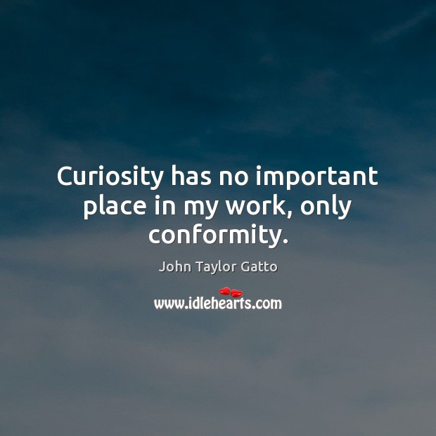 Curiosity has no important place in my work, only conformity. Image