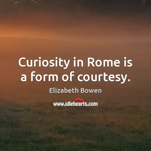 Curiosity in Rome is a form of courtesy. Elizabeth Bowen Picture Quote
