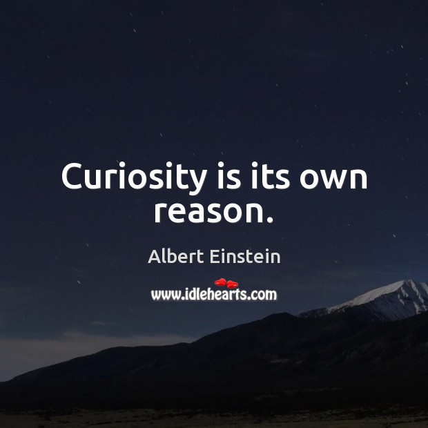 Image, Curiosity is its own reason.