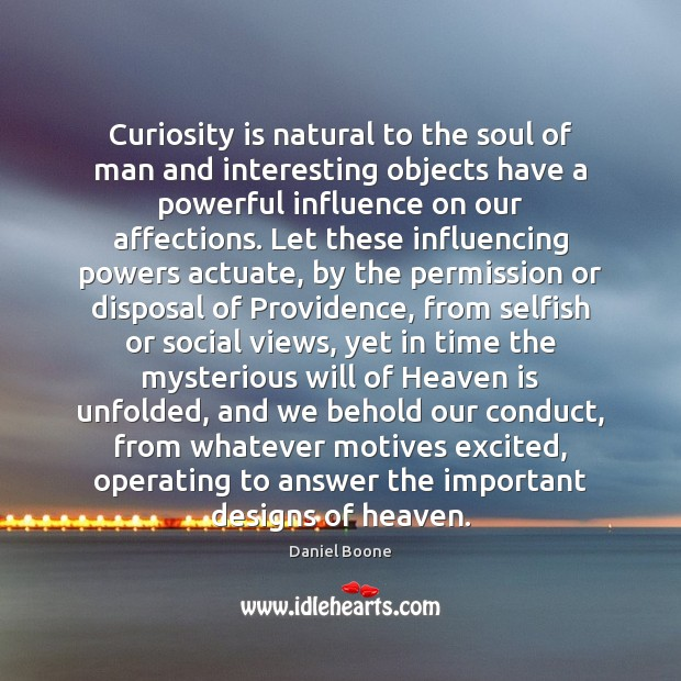 Curiosity is natural to the soul of man and interesting objects have Daniel Boone Picture Quote