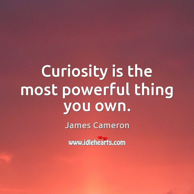 Curiosity is the most powerful thing you own. James Cameron Picture Quote