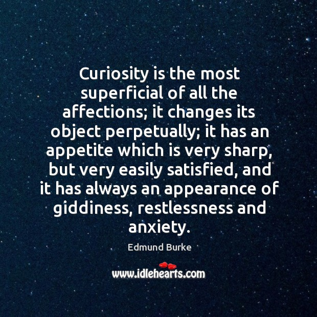 Curiosity is the most superficial of all the affections; it changes its Image