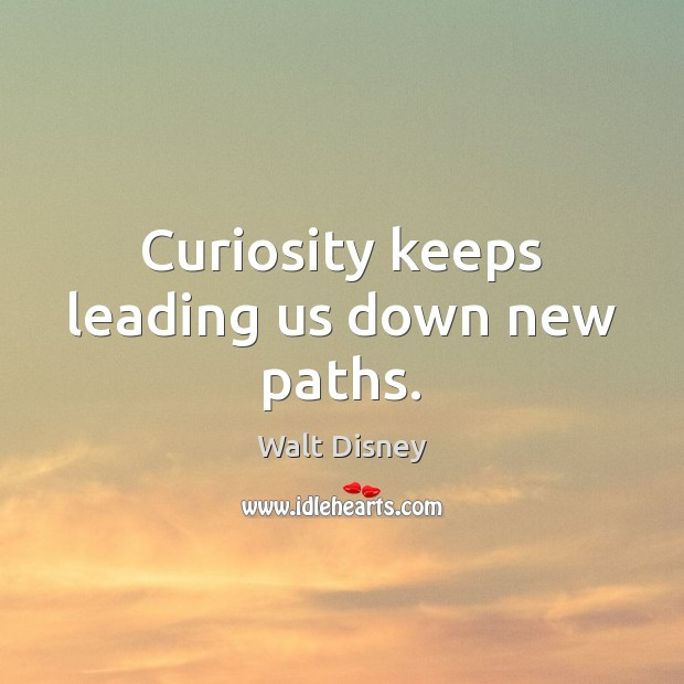 Curiosity keeps leading us down new paths. Image