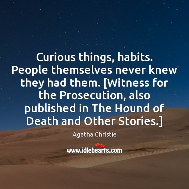 Curious things, habits. People themselves never knew they had them. [Witness for Image