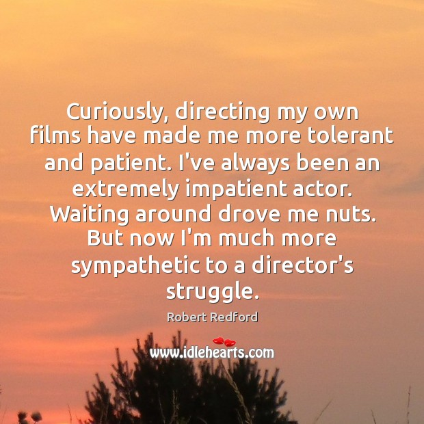 Image, Curiously, directing my own films have made me more tolerant and patient.