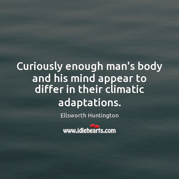 Curiously enough man's body and his mind appear to differ in their climatic adaptations. Ellsworth Huntington Picture Quote
