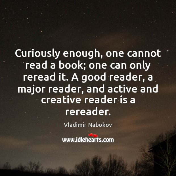 Curiously enough, one cannot read a book; one can only reread it. Image
