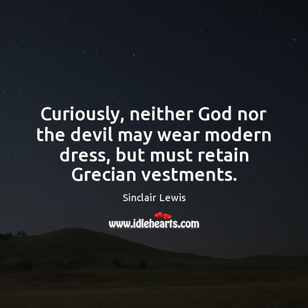 Curiously, neither God nor the devil may wear modern dress, but must Sinclair Lewis Picture Quote