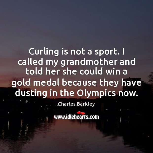 Curling is not a sport. I called my grandmother and told her Charles Barkley Picture Quote