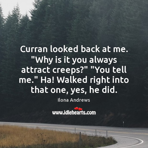 "Image, Curran looked back at me. ""Why is it you always attract creeps?"" """